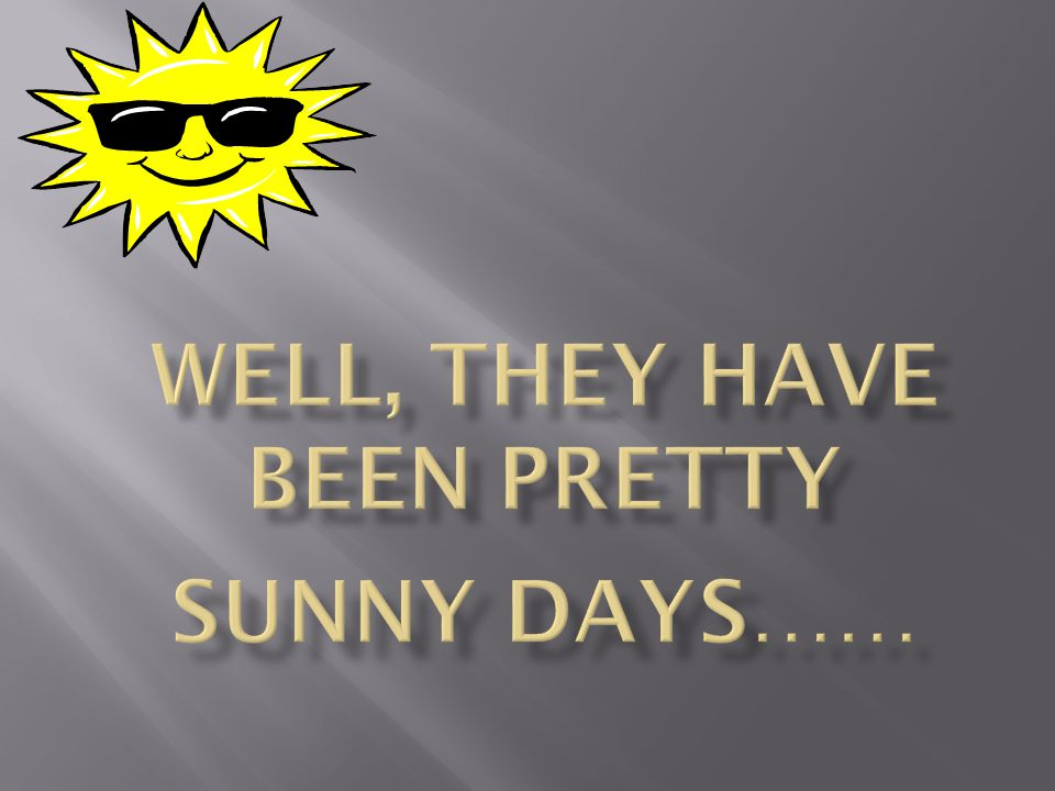 Well, they have been pretty sunny days……