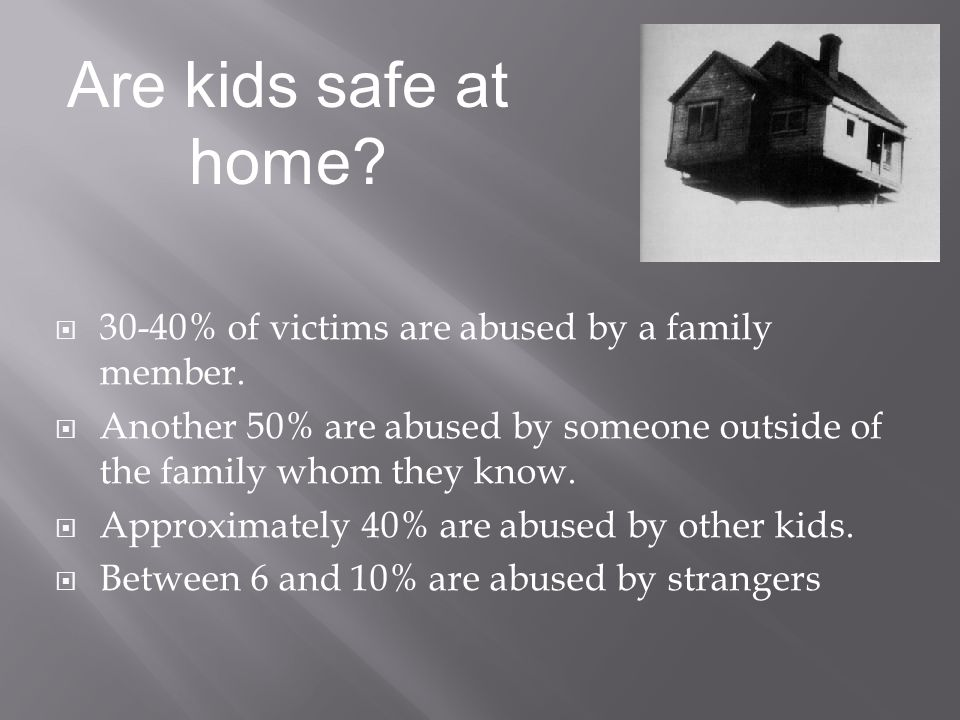 Are kids safe at home 30-40% of victims are abused by a family member. Another 50% are abused by someone outside of the family whom they know.