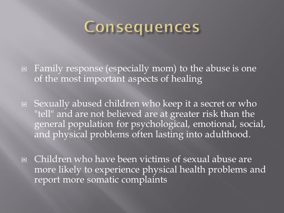 Consequences Family response (especially mom) to the abuse is one of the most important aspects of healing.