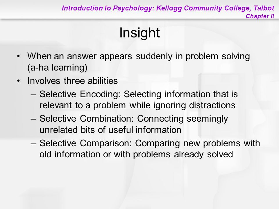 Insight When an answer appears suddenly in problem solving (a-ha learning) Involves three abilities.