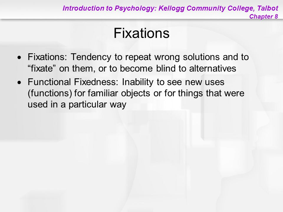 Fixations Fixations: Tendency to repeat wrong solutions and to fixate on them, or to become blind to alternatives.