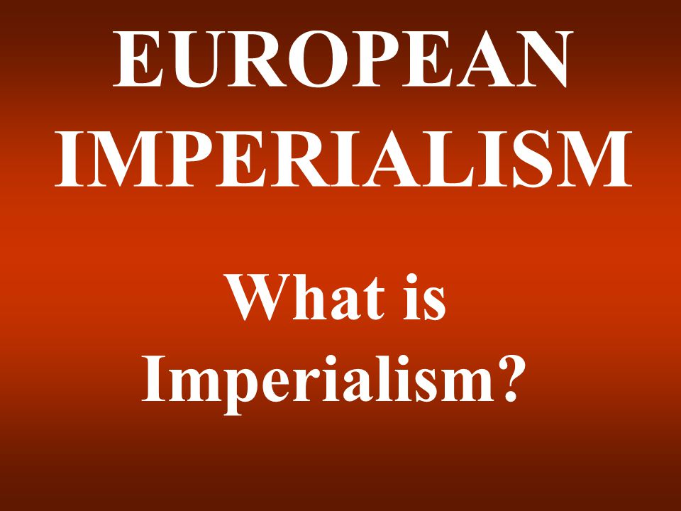 EUROPEAN IMPERIALISM What is Imperialism