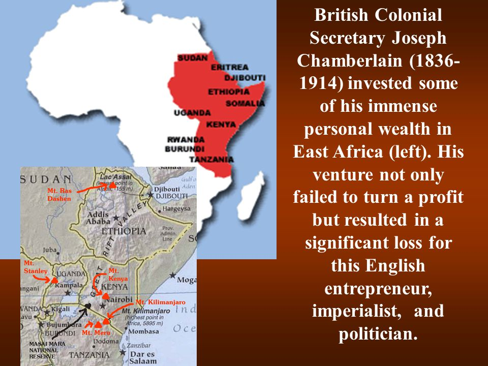 British Colonial Secretary Joseph Chamberlain (1836-1914) invested some of his immense personal wealth in East Africa (left).