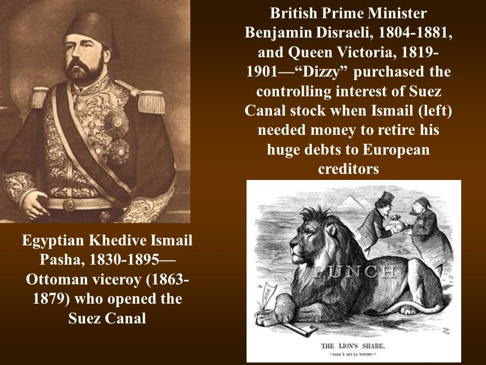 British Prime Minister Benjamin Disraeli, 1804-1881, and Queen Victoria, 1819-1901— Dizzy purchased the controlling interest of Suez Canal stock when Ismail (left) needed money to retire his huge debts to European creditors