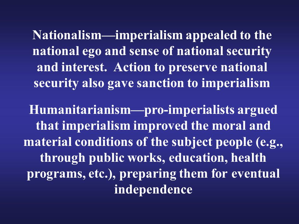 Nationalism—imperialism appealed to the national ego and sense of national security and interest. Action to preserve national security also gave sanction to imperialism