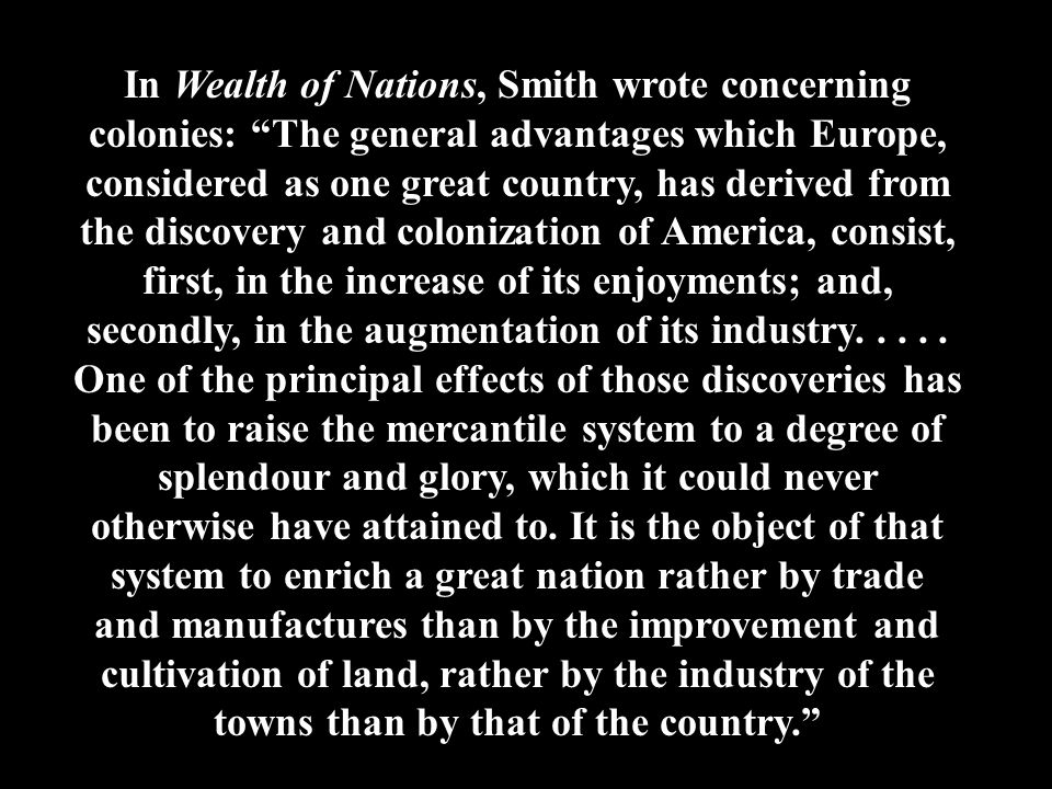 In Wealth of Nations, Smith wrote concerning colonies: The general advantages which Europe, considered as one great country, has derived from the discovery and colonization of America, consist, first, in the increase of its enjoyments; and, secondly, in the augmentation of its industry.