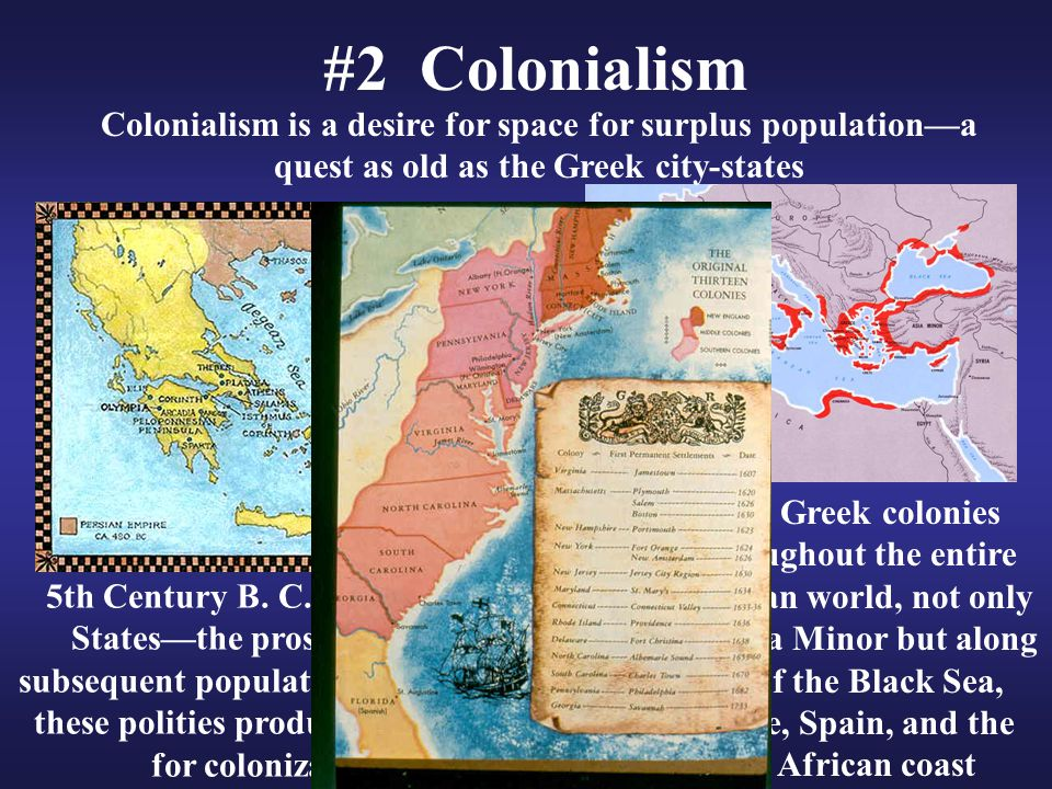 #2 Colonialism Colonialism is a desire for space for surplus population—a quest as old as the Greek city-states.