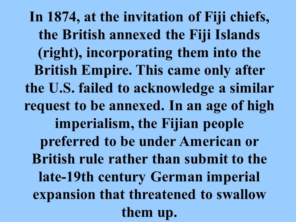 In 1874, at the invitation of Fiji chiefs, the British annexed the Fiji Islands (right), incorporating them into the British Empire.