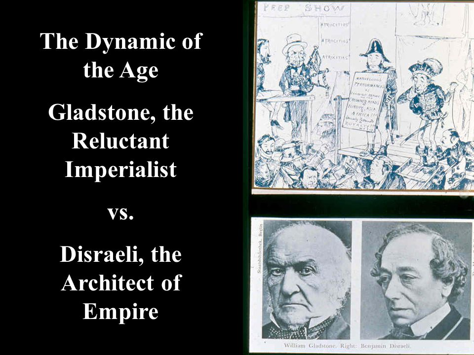 Gladstone, the Reluctant Imperialist Disraeli, the Architect of Empire