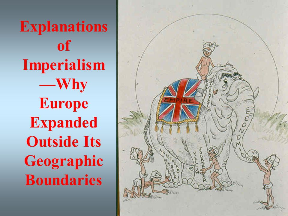 Explanations of Imperialism—Why Europe Expanded Outside Its Geographic Boundaries