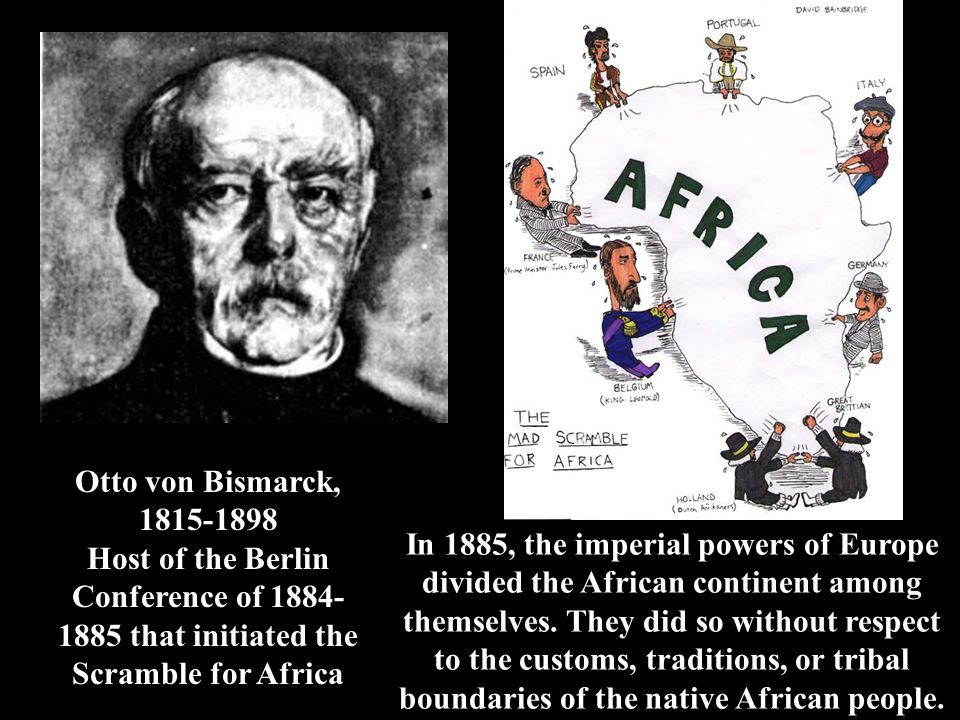 Otto von Bismarck, 1815-1898 Host of the Berlin Conference of 1884-1885 that initiated the Scramble for Africa.