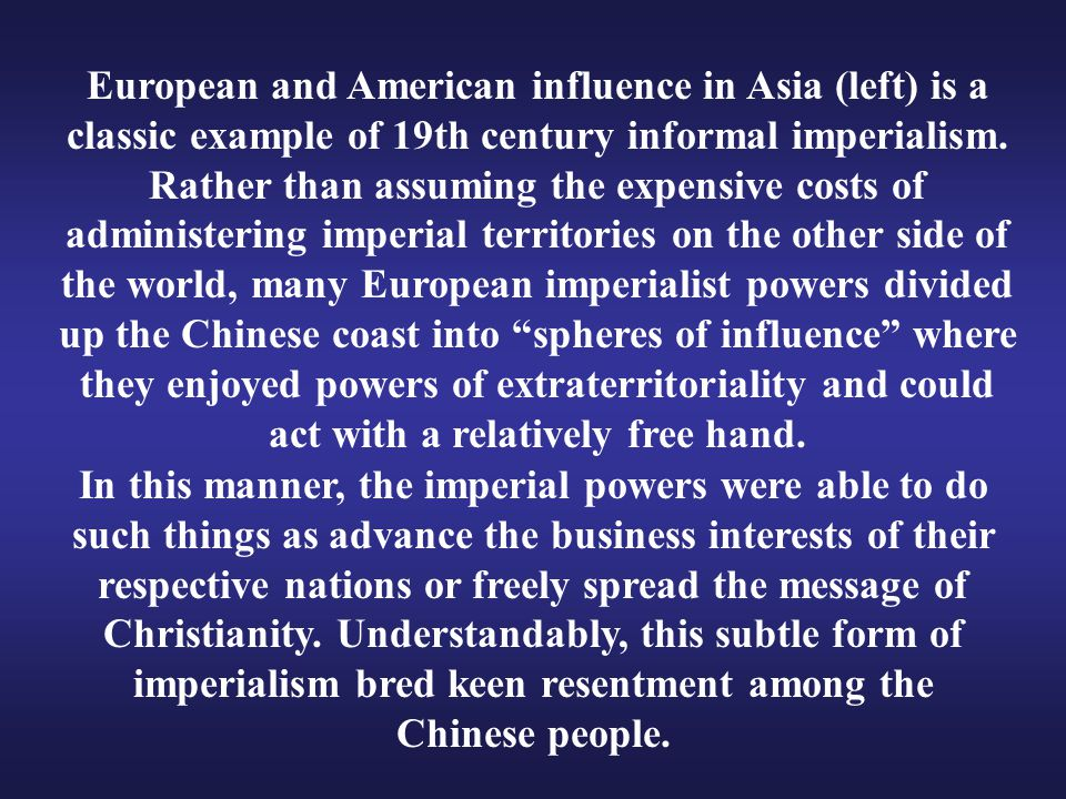 European and American influence in Asia (left) is a classic example of 19th century informal imperialism. Rather than assuming the expensive costs of administering imperial territories on the other side of the world, many European imperialist powers divided up the Chinese coast into spheres of influence where they enjoyed powers of extraterritoriality and could act with a relatively free hand.