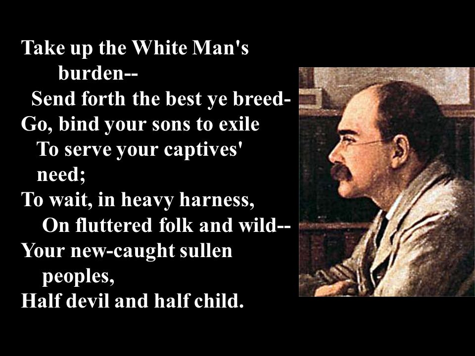 Take up the White Man s burden-- Send forth the best ye breed- Go, bind your sons to exile. To serve your captives