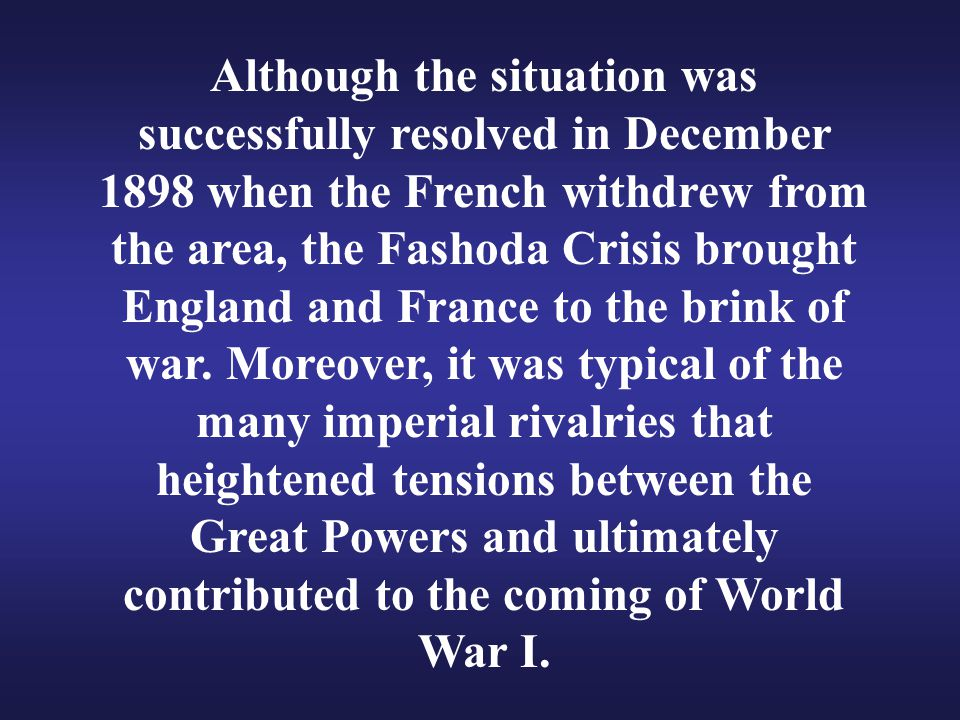 Although the situation was successfully resolved in December 1898 when the French withdrew from the area, the Fashoda Crisis brought England and France to the brink of war.