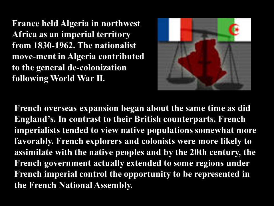 France held Algeria in northwest Africa as an imperial territory from 1830-1962. The nationalist move-ment in Algeria contributed to the general de-colonization following World War II.