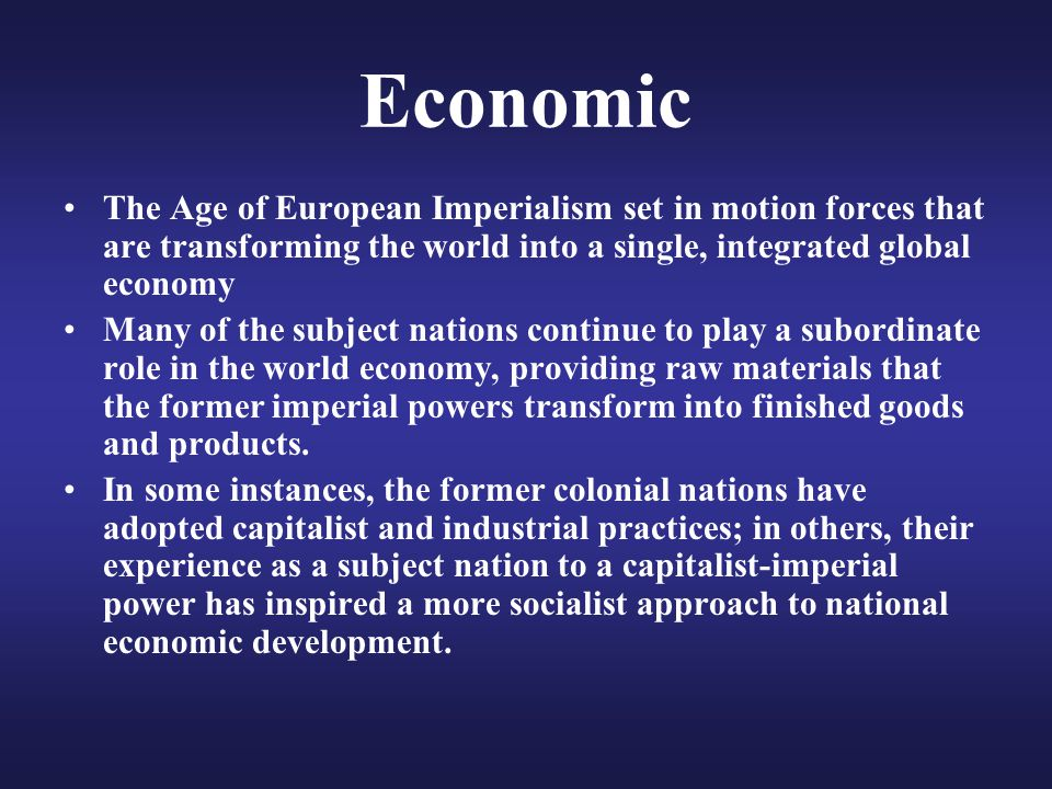 Economic The Age of European Imperialism set in motion forces that are transforming the world into a single, integrated global economy.
