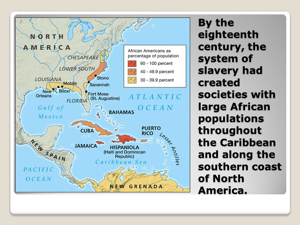 By the eighteenth century, the system of slavery had created societies with large African populations throughout the Caribbean and along the southern coast of North America.