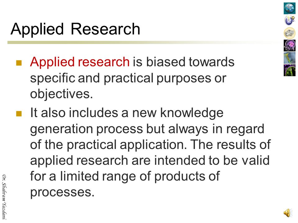 Applied Research Applied research is biased towards specific and practical purposes or objectives.