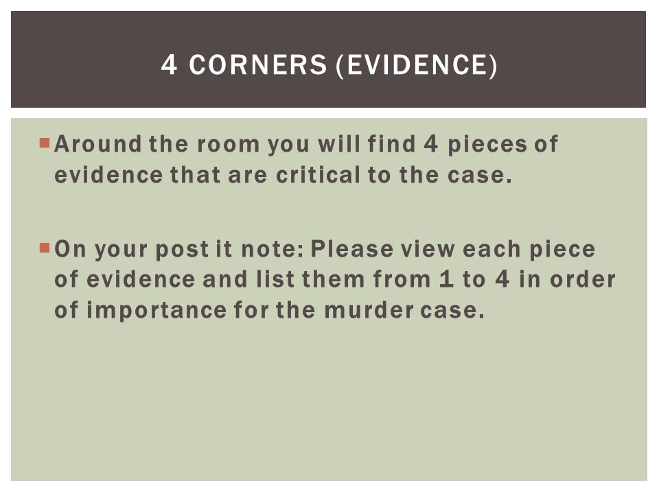 4 corners (Evidence) Around the room you will find 4 pieces of evidence that are critical to the case.