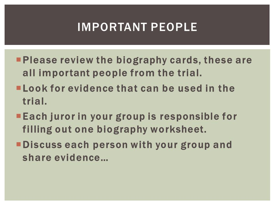 Important people Please review the biography cards, these are all important people from the trial. Look for evidence that can be used in the trial.