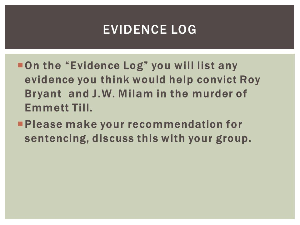 Evidence log On the Evidence Log you will list any evidence you think would help convict Roy Bryant and J.W. Milam in the murder of Emmett Till.