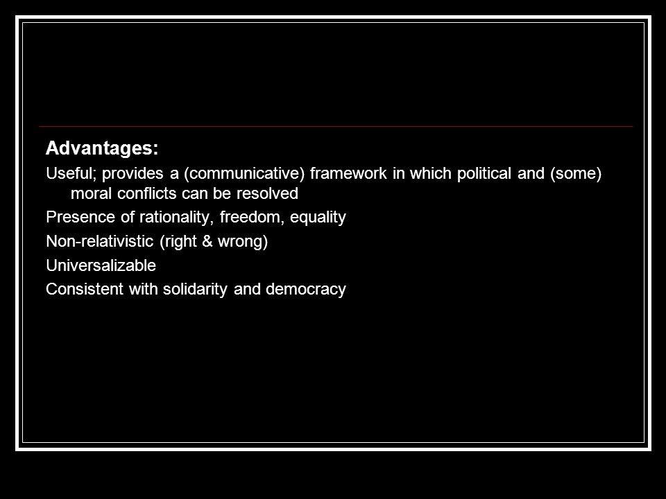 Advantages: Useful; provides a (communicative) framework in which political and (some) moral conflicts can be resolved.