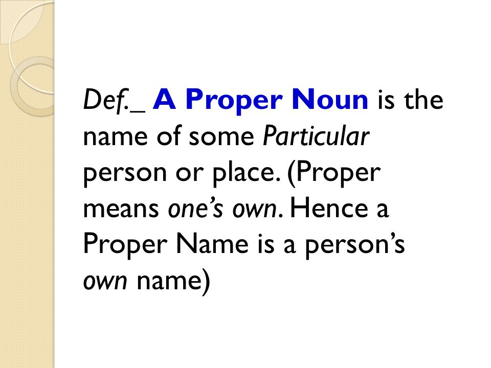 Def. _ A Proper Noun is the name of some Particular person or place
