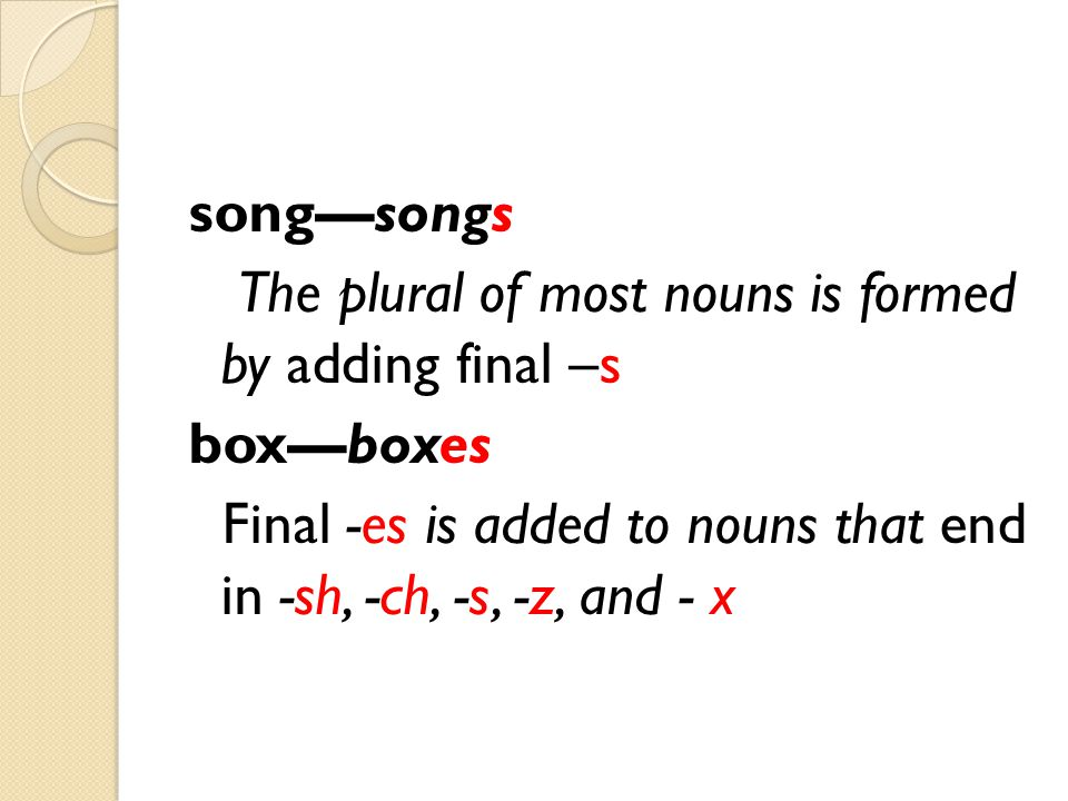 song—songs The plural of most nouns is formed by adding final –s box—boxes Final -es is added to nouns that end in -sh, -ch, -s, -z, and - x