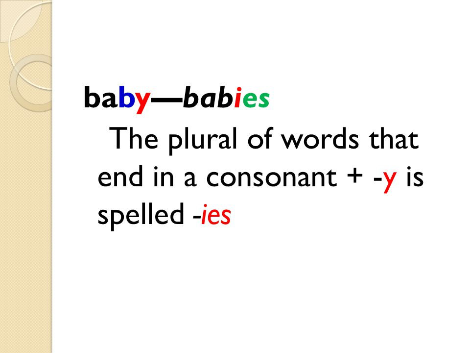 baby—babies The plural of words that end in a consonant + -y is spelled -ies