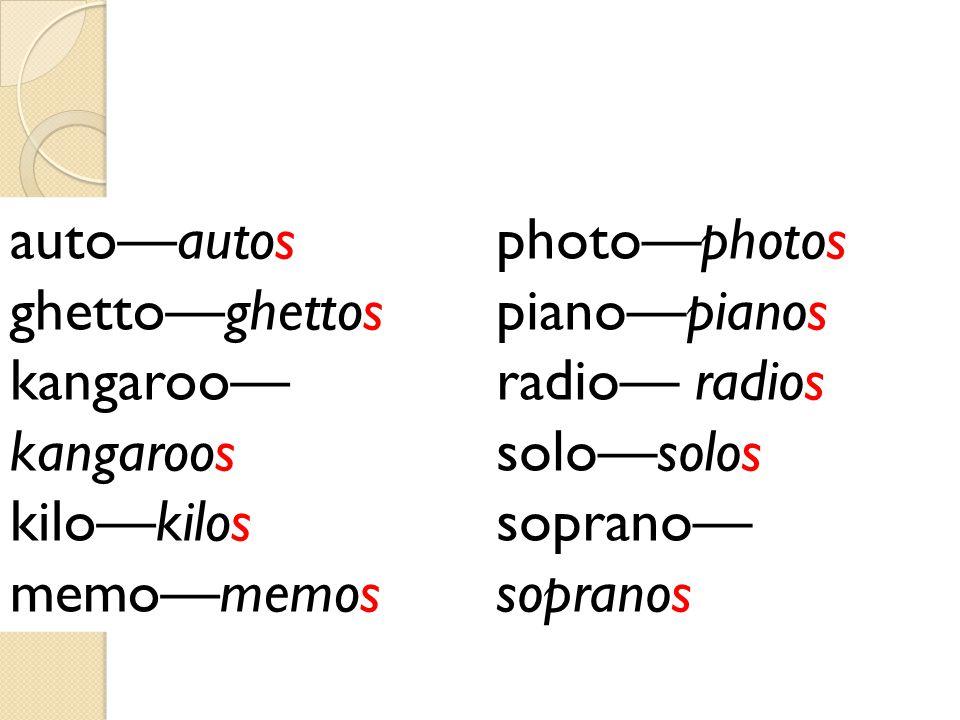 photo—photos piano—pianos. radio— radios. solo—solos. soprano— sopranos. auto—autos. ghetto—ghettos.