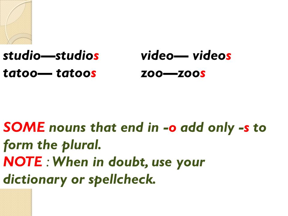 video— videos zoo—zoos. studio—studios. tatoo— tatoos. SOME nouns that end in -o add only -s to form the plural.
