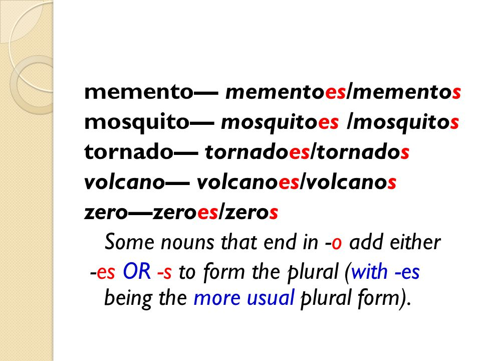 memento— mementoes/mementos mosquito— mosquitoes /mosquitos tornado— tornadoes/tornados volcano— volcanoes/volcanos zero—zeroes/zeros Some nouns that end in -o add either -es OR -s to form the plural (with -es being the more usual plural form).