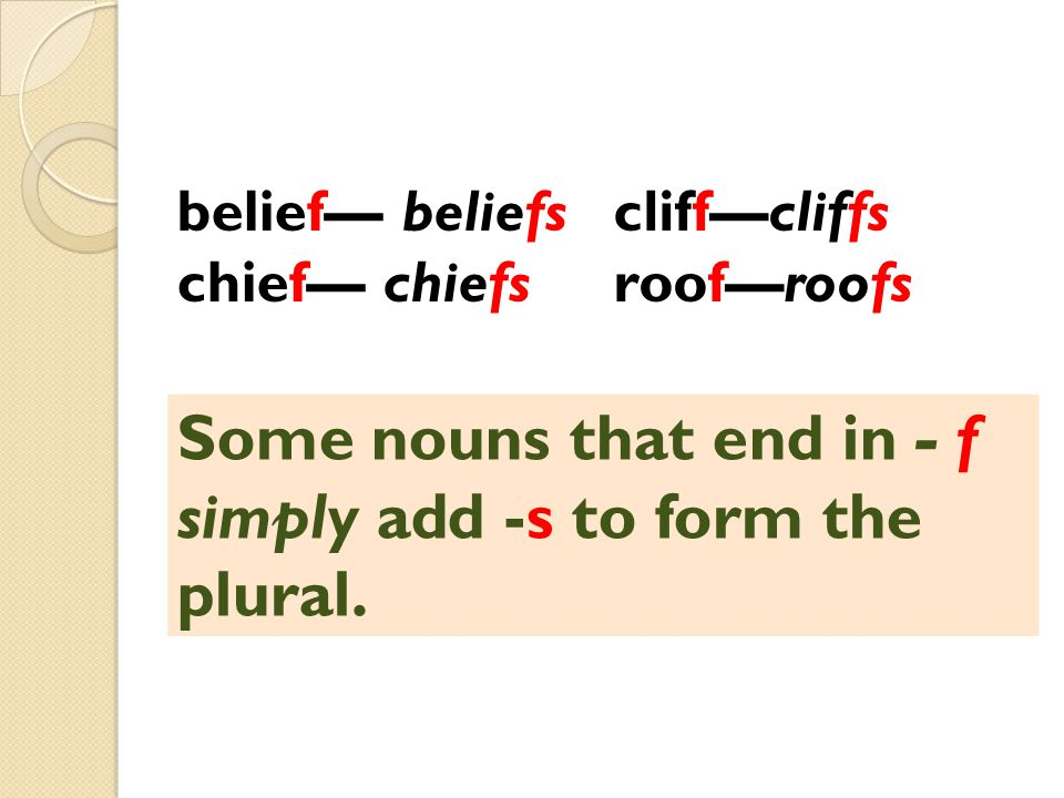 Some nouns that end in - f simply add -s to form the plural.