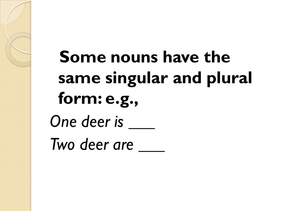 Some nouns have the same singular and plural form: e. g
