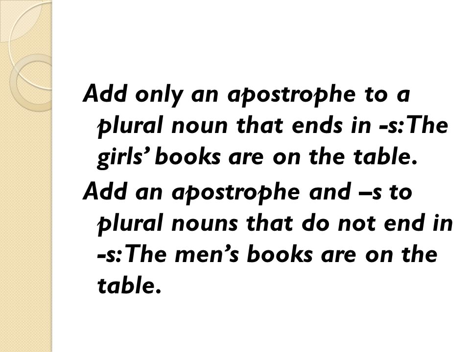 Add only an apostrophe to a plural noun that ends in -s: The girls' books are on the table.