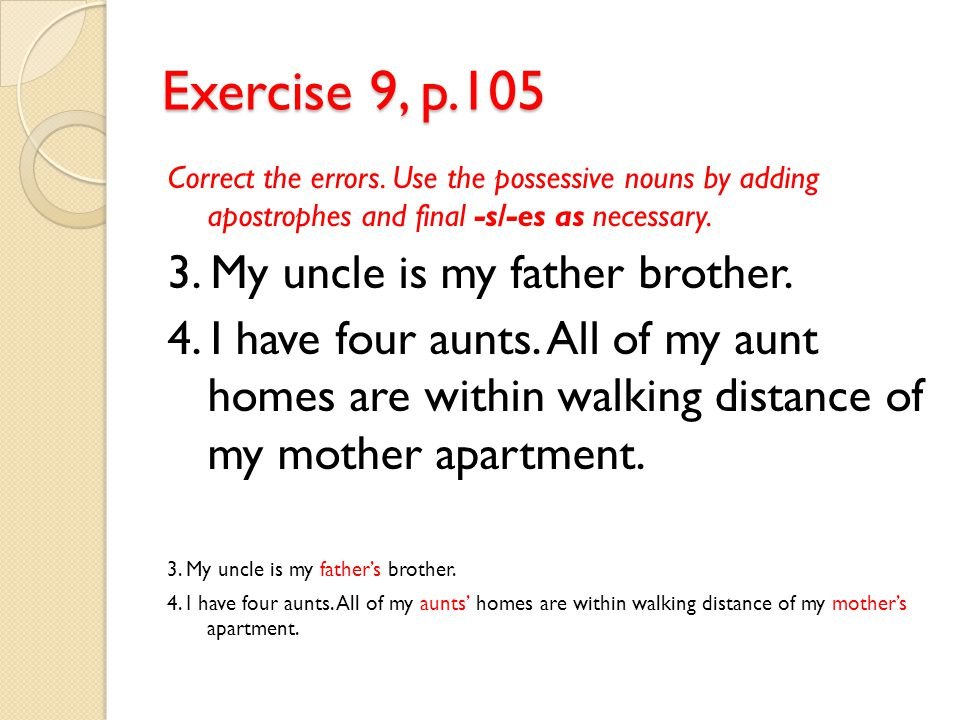 Exercise 9, p.105 3. My uncle is my father brother.