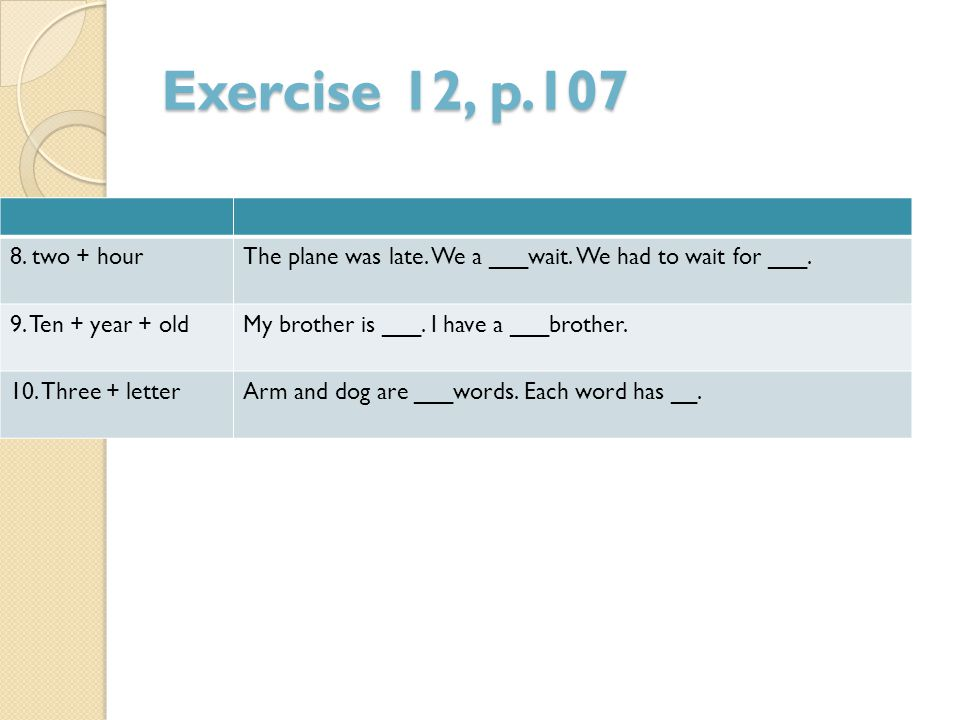 Exercise 12, p.107 The plane was late. We a ___wait. We had to wait for ___. 8. two + hour. My brother is ___. I have a ___brother.