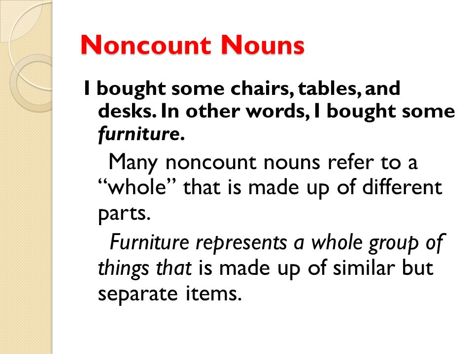 Noncount Nouns I bought some chairs, tables, and desks. In other words, I bought some furniture.