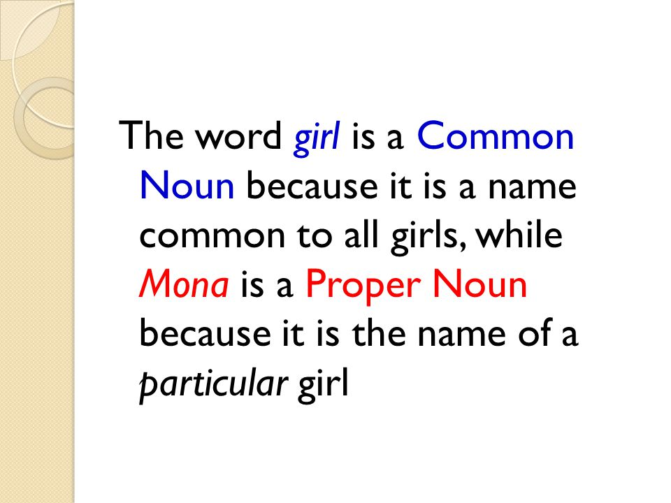The word girl is a Common Noun because it is a name common to all girls, while Mona is a Proper Noun because it is the name of a particular girl