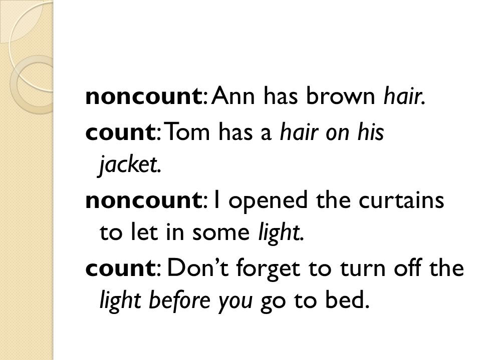 noncount: Ann has brown hair. count: Tom has a hair on his jacket