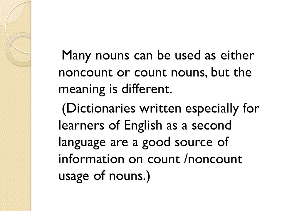 Many nouns can be used as either noncount or count nouns, but the meaning is different.