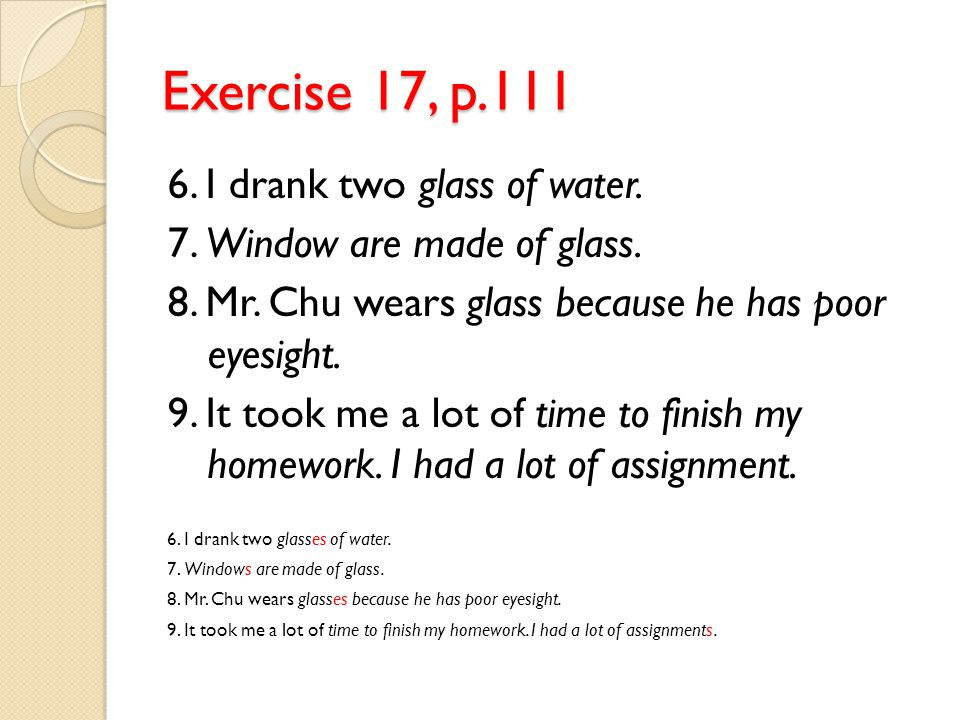 Exercise 17, p.111 6. I drank two glass of water.