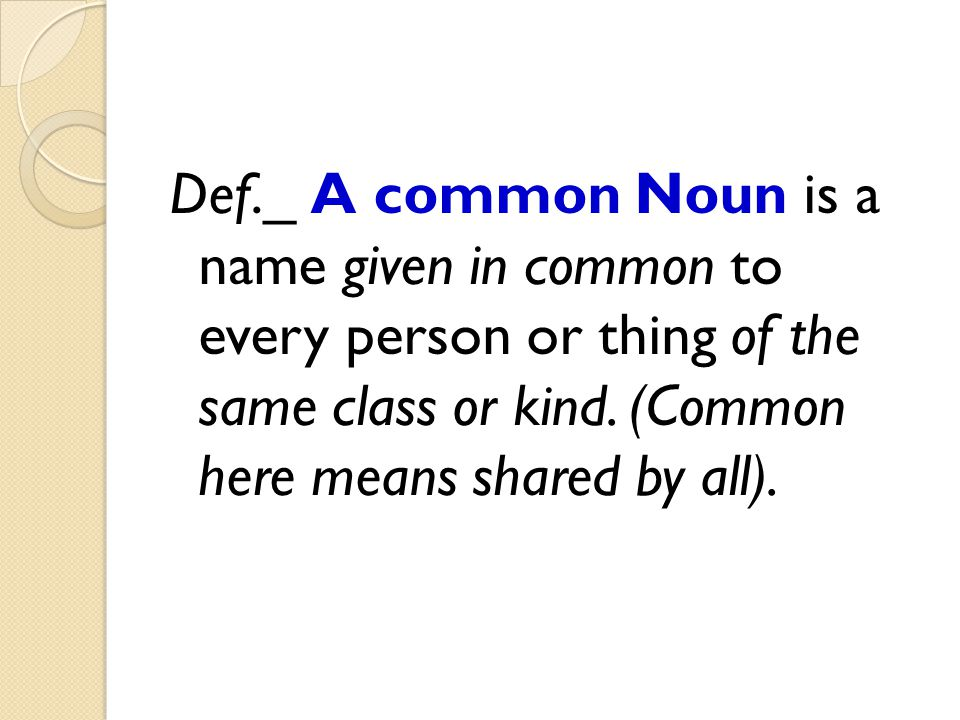 Def._ A common Noun is a name given in common to every person or thing of the same class or kind.