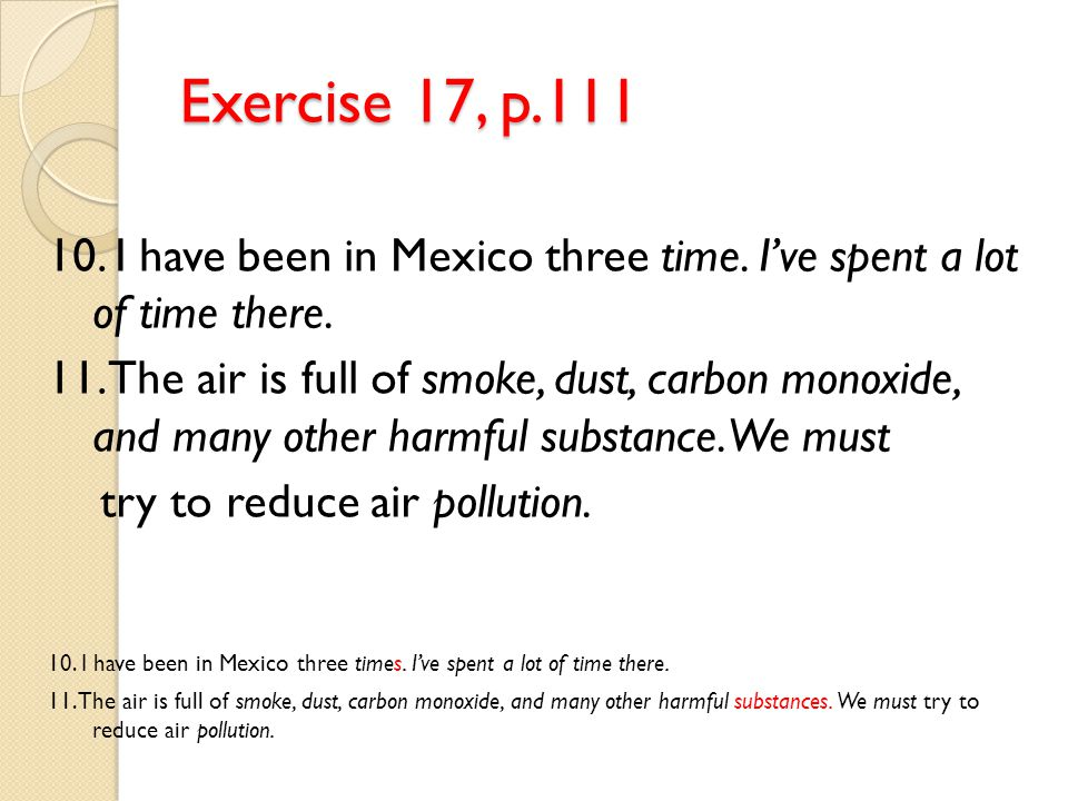 Exercise 17, p.111 10. I have been in Mexico three time. I've spent a lot of time there.
