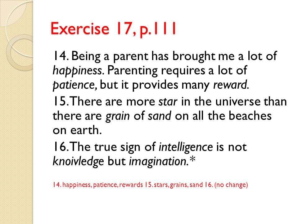 Exercise 17, p.111 14. Being a parent has brought me a lot of happiness. Parenting requires a lot of patience, but it provides many reward.