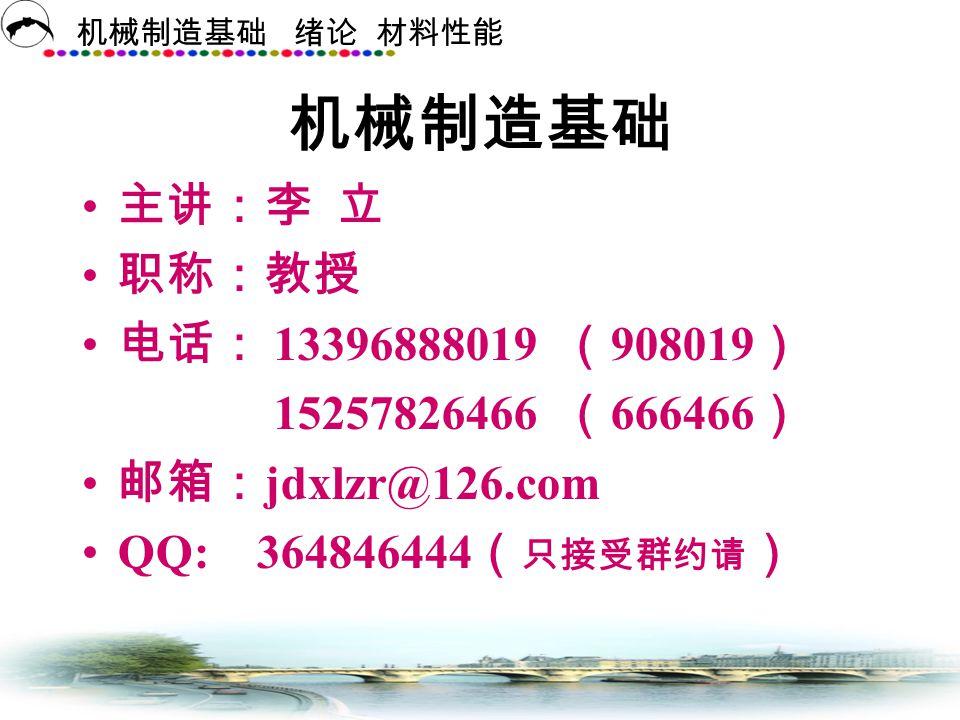 机械制造基础 主讲:李 立 职称:教授 电话: 13396888019 (908019) 15257826466 (666466)