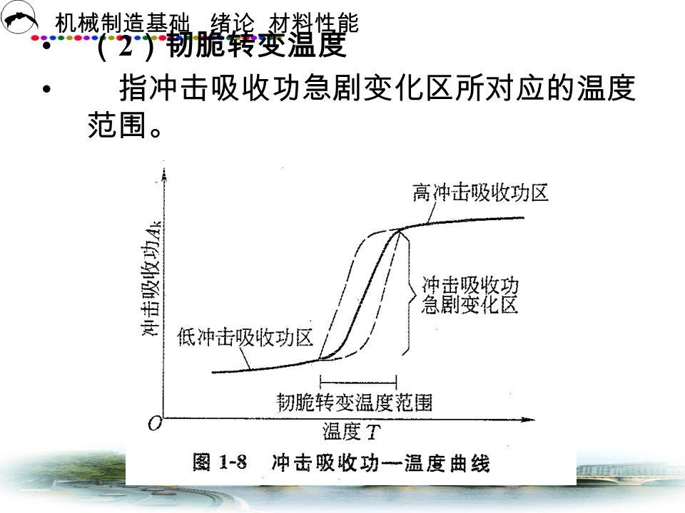 (2)韧脆转变温度 指冲击吸收功急剧变化区所对应的温度范围。