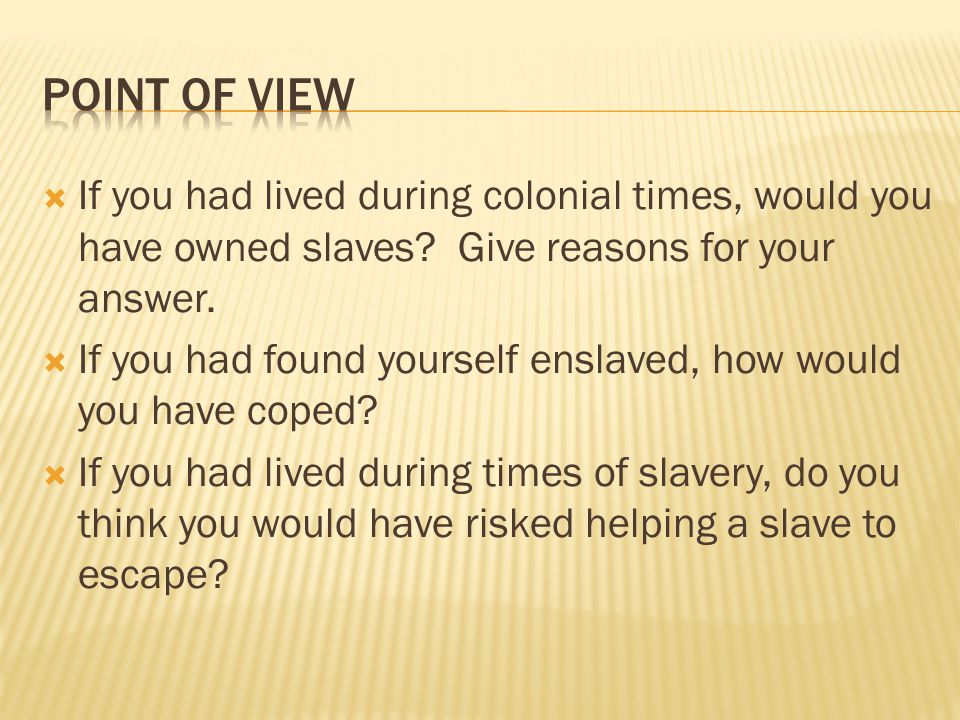 Point of View If you had lived during colonial times, would you have owned slaves Give reasons for your answer.
