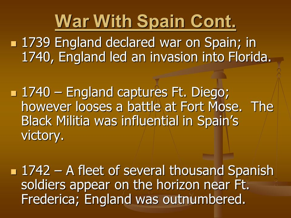 War With Spain Cont. 1739 England declared war on Spain; in 1740, England led an invasion into Florida.
