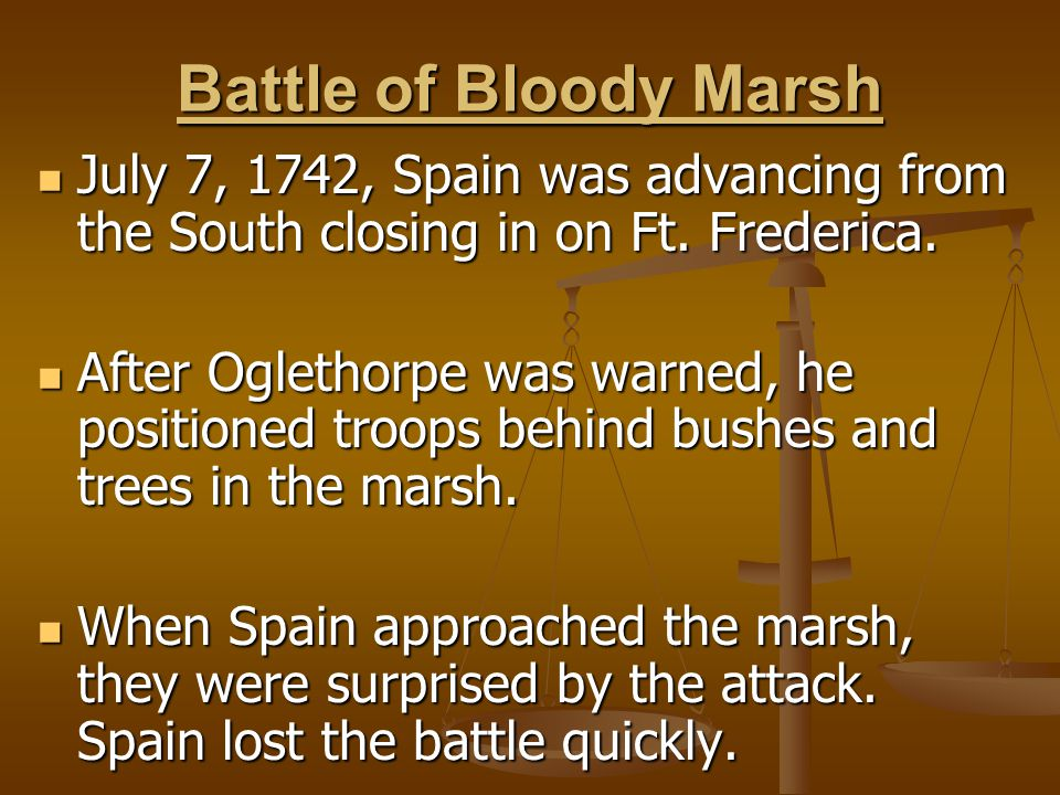 Battle of Bloody Marsh July 7, 1742, Spain was advancing from the South closing in on Ft. Frederica.